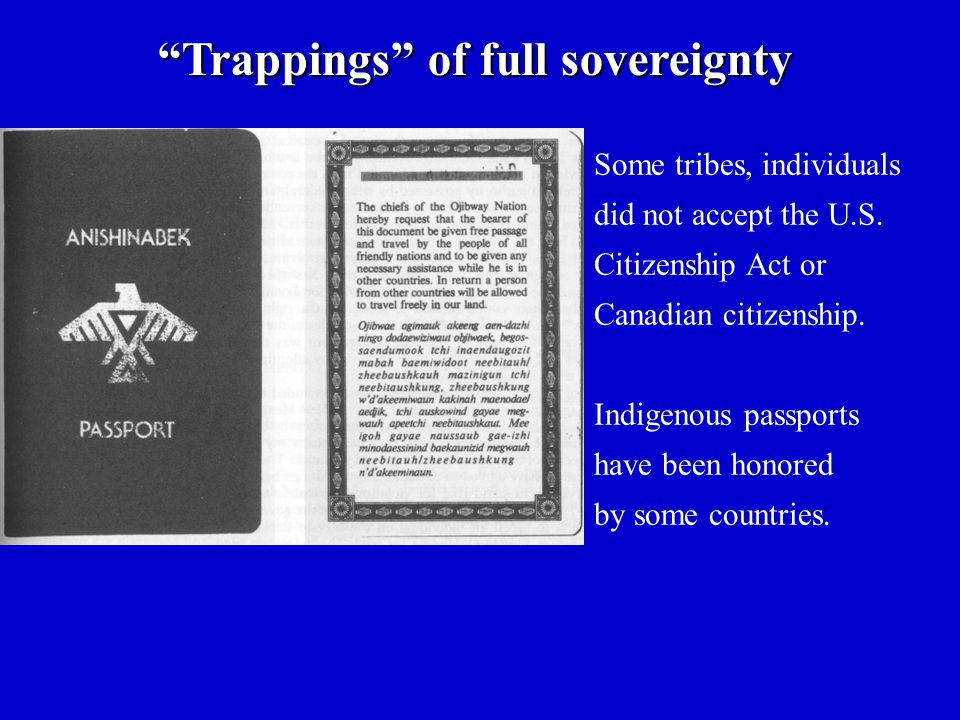 "Some tribes, individuals did not accept the U.S. Citizenship Act or Canadian citizenship. Indigenous passports have been honored by some countries. ""T"