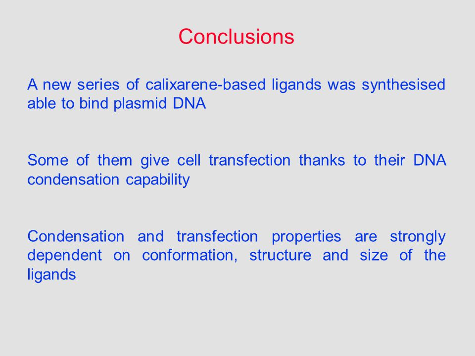 Conclusions A new series of calixarene-based ligands was synthesised able to bind plasmid DNA Some of them give cell transfection thanks to their DNA condensation capability Condensation and transfection properties are strongly dependent on conformation, structure and size of the ligands