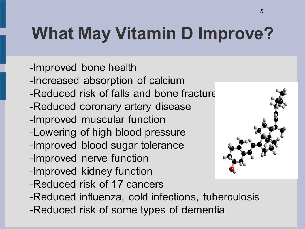 5 What May Vitamin D Improve? -Improved bone health -Increased absorption of calcium -Reduced risk of falls and bone fractures -Reduced coronary arter