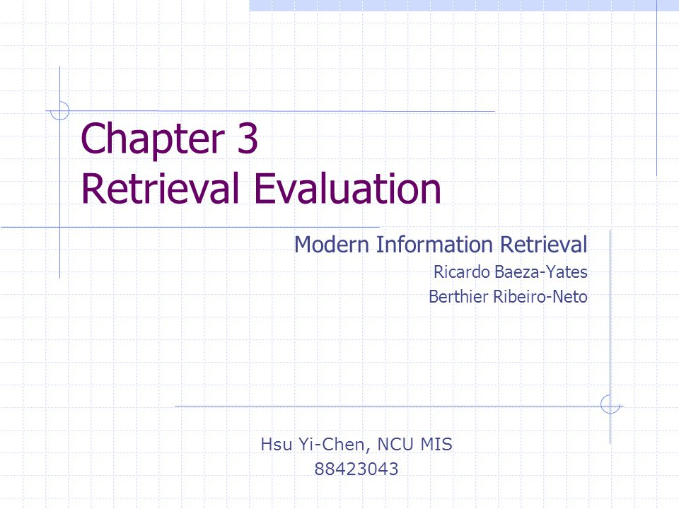 Chapter 3 Retrieval Evaluation Modern Information Retrieval Ricardo Baeza-Yates Berthier Ribeiro-Neto Hsu Yi-Chen, NCU MIS 88423043