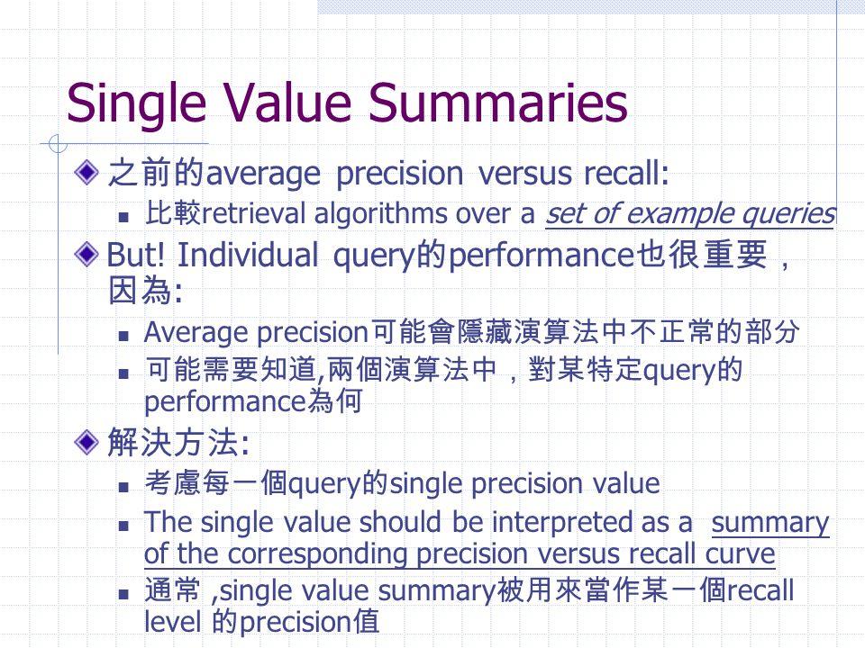 Single Value Summaries 之前的 average precision versus recall: 比較 retrieval algorithms over a set of example queries But.