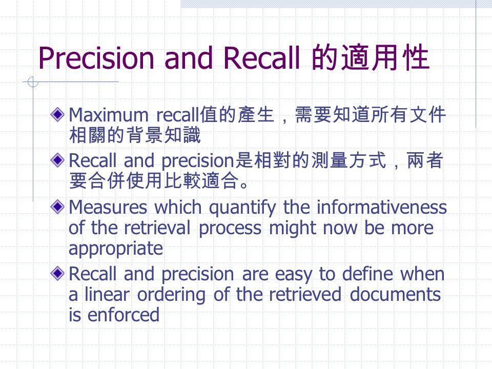 Precision and Recall 的適用性 Maximum recall 值的產生,需要知道所有文件 相關的背景知識 Recall and precision 是相對的測量方式,兩者 要合併使用比較適合。 Measures which quantify the informativeness