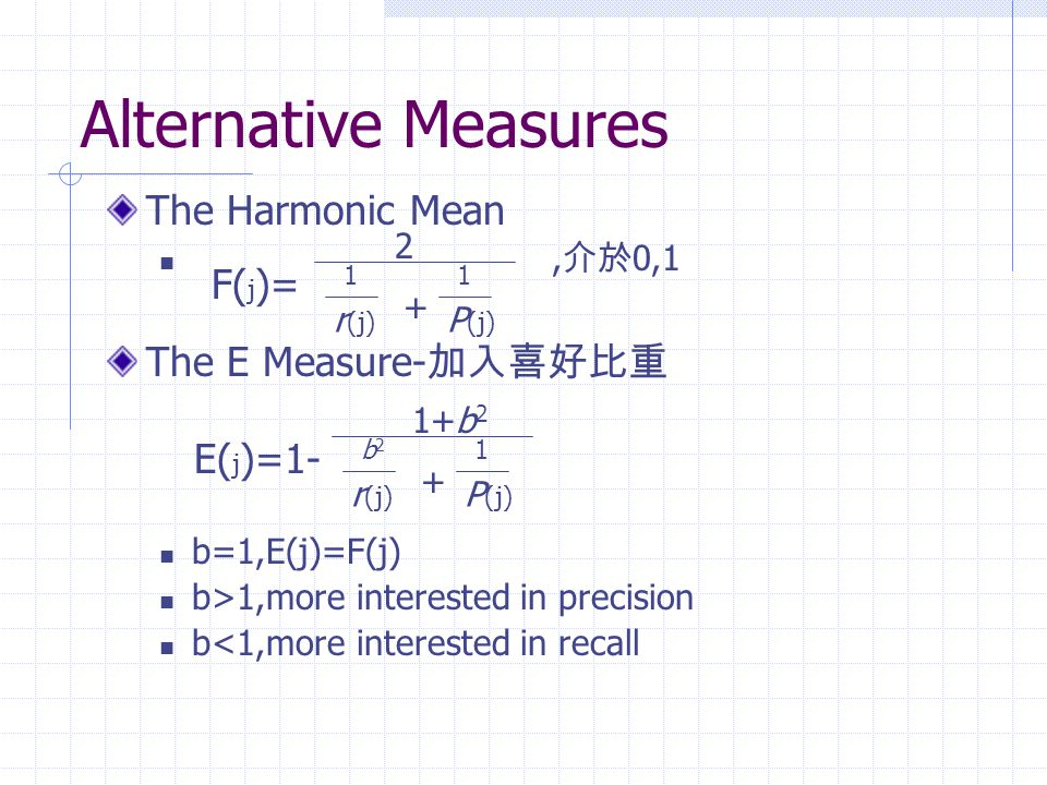 Alternative Measures The Harmonic Mean, 介於 0,1 The E Measure- 加入喜好比重 b=1,E(j)=F(j) b>1,more interested in precision b<1,more interested in recall 2 r (j) 1 P (j) 1 + F( j )= 1+b 2 r (j) b2b2 P (j) 1 + E( j )=1-
