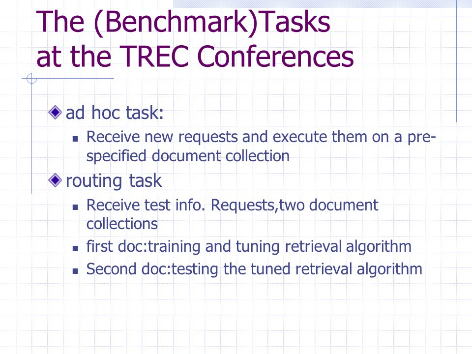 The (Benchmark)Tasks at the TREC Conferences ad hoc task: Receive new requests and execute them on a pre- specified document collection routing task R