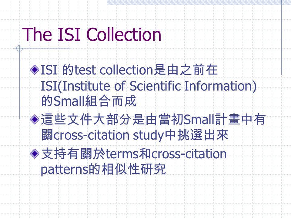 The ISI Collection ISI 的 test collection 是由之前在 ISI(Institute of Scientific Information) 的 Small 組合而成 這些文件大部分是由當初 Small 計畫中有 關 cross-citation study 中挑選出來 支持有關於 terms 和 cross-citation patterns 的相似性研究