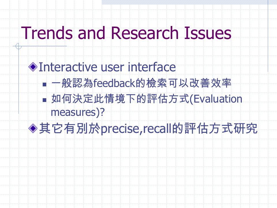 Trends and Research Issues Interactive user interface 一般認為 feedback 的檢索可以改善效率 如何決定此情境下的評估方式 (Evaluation measures)? 其它有別於 precise,recall 的評估方式研究