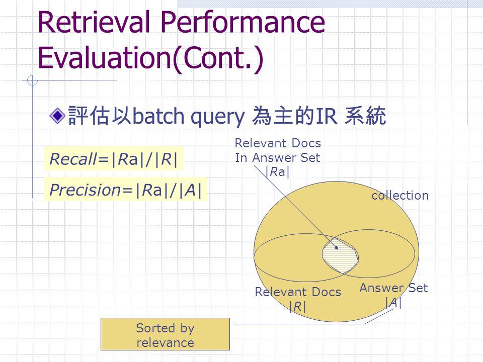 Retrieval Performance Evaluation(Cont.) 評估以 batch query 為主的 IR 系統 collection Relevant Docs In Answer Set |Ra| Relevant Docs |R| Answer Set |A| Recall=