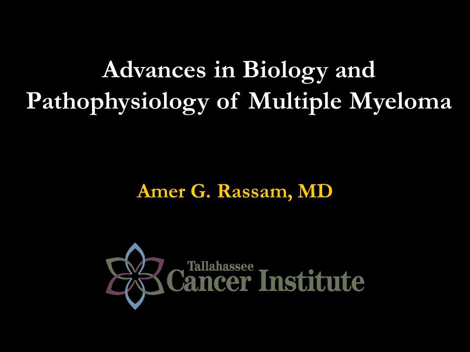 Advances in Biology and Pathophysiology of Multiple Myeloma Amer G. Rassam, MD