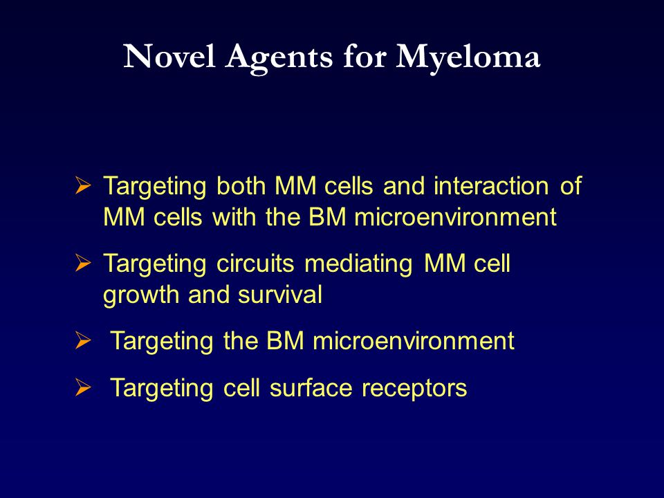 Novel Agents for Myeloma  Targeting both MM cells and interaction of MM cells with the BM microenvironment  Targeting circuits mediating MM cell growth and survival  Targeting the BM microenvironment  Targeting cell surface receptors