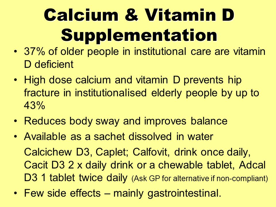 Calcium & Vitamin D Supplementation 37% of older people in institutional care are vitamin D deficient High dose calcium and vitamin D prevents hip fracture in institutionalised elderly people by up to 43% Reduces body sway and improves balance Available as a sachet dissolved in water Calcichew D3, Caplet; Calfovit, drink once daily, Cacit D3 2 x daily drink or a chewable tablet, Adcal D3 1 tablet twice daily (Ask GP for alternative if non-compliant) Few side effects – mainly gastrointestinal.