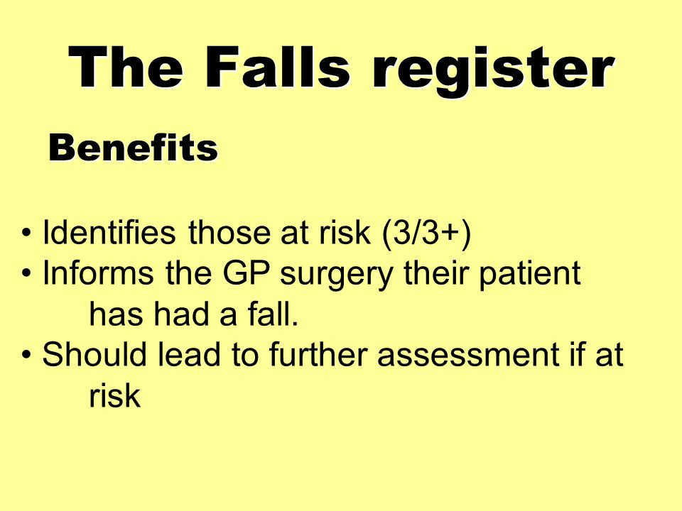 The Falls register Identifies those at risk (3/3+) Informs the GP surgery their patient has had a fall.
