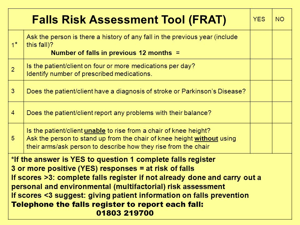 Falls Risk Assessment Tool (FRAT) YESNO 1*1* Ask the person is there a history of any fall in the previous year (include this fall).