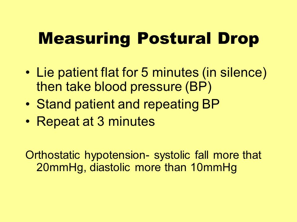 Measuring Postural Drop Lie patient flat for 5 minutes (in silence) then take blood pressure (BP) Stand patient and repeating BP Repeat at 3 minutes Orthostatic hypotension- systolic fall more that 20mmHg, diastolic more than 10mmHg