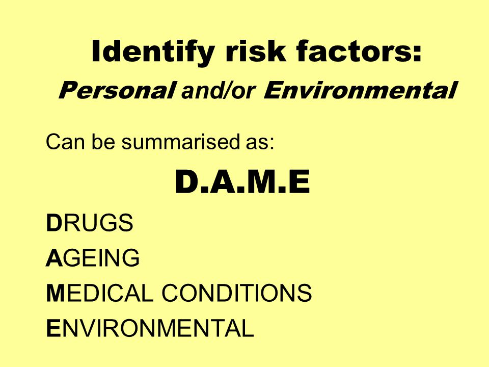 Identify risk factors: Personal and/or Environmental Can be summarised as: D.A.M.E DRUGS AGEING MEDICAL CONDITIONS ENVIRONMENTAL