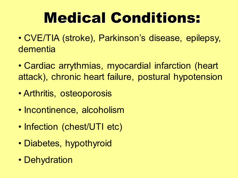 Medical Conditions: CVE/TIA (stroke), Parkinson's disease, epilepsy, dementia Cardiac arrythmias, myocardial infarction (heart attack), chronic heart failure, postural hypotension Arthritis, osteoporosis Incontinence, alcoholism Infection (chest/UTI etc) Diabetes, hypothyroid Dehydration
