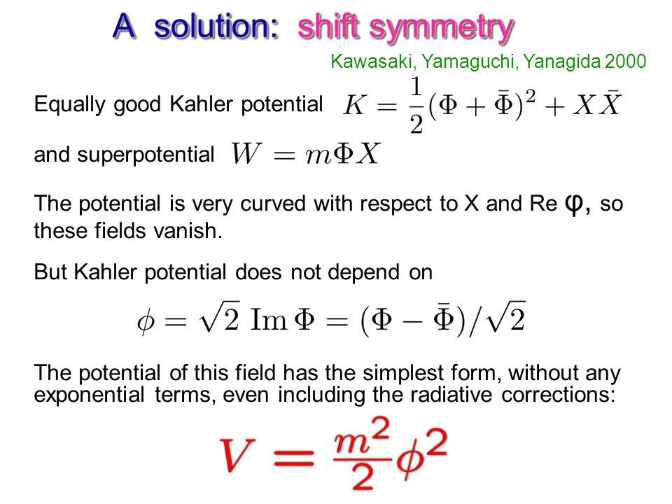 A solution: shift symmetry Kawasaki, Yamaguchi, Yanagida 2000 Equally good Kahler potential and superpotential The potential is very curved with respect to X and Re φ, so these fields vanish.