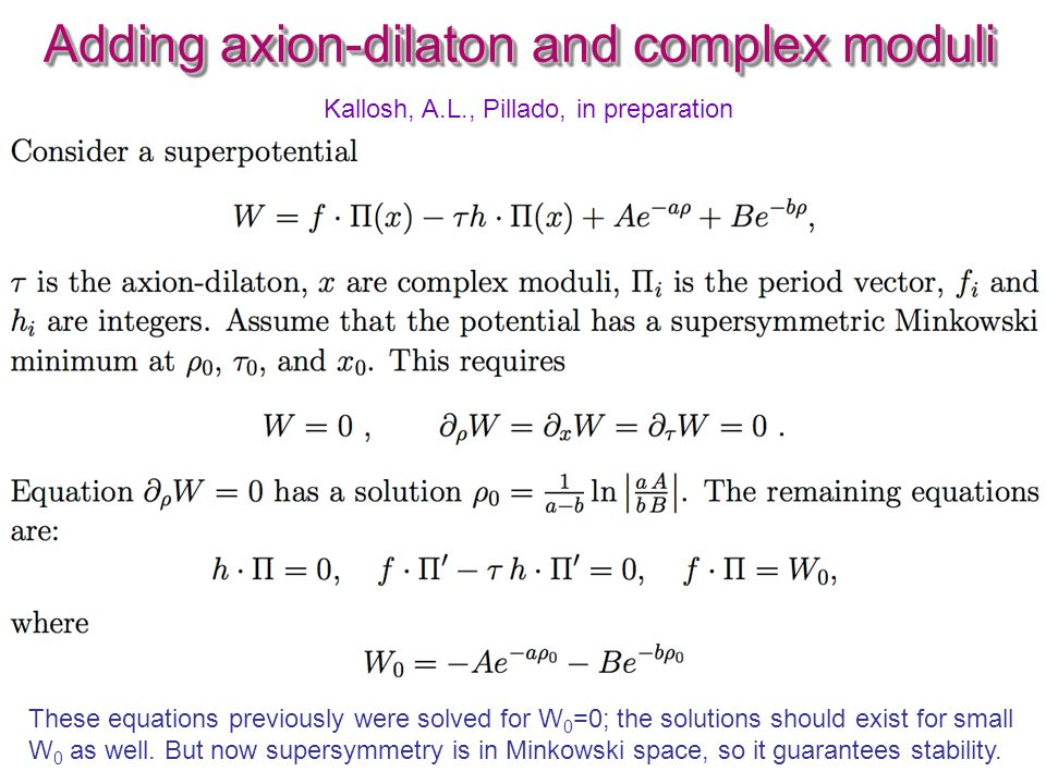 Adding axion-dilaton and complex moduli These equations previously were solved for W 0 =0; the solutions should exist for small W 0 as well. But now s