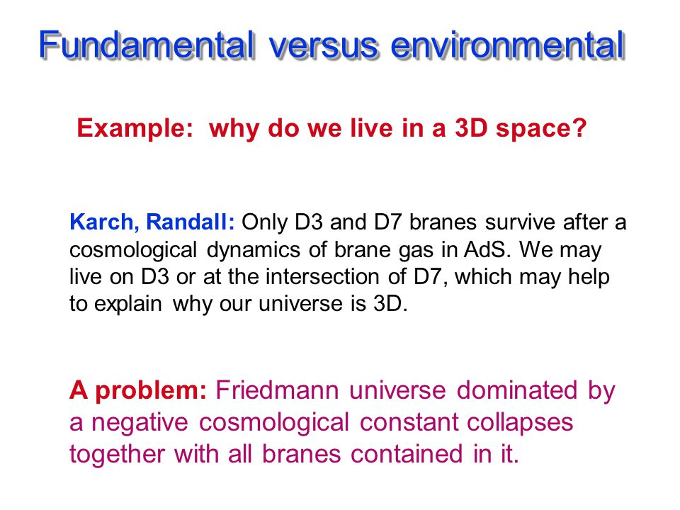 Fundamental versus environmental Karch, Randall: Only D3 and D7 branes survive after a cosmological dynamics of brane gas in AdS. We may live on D3 or
