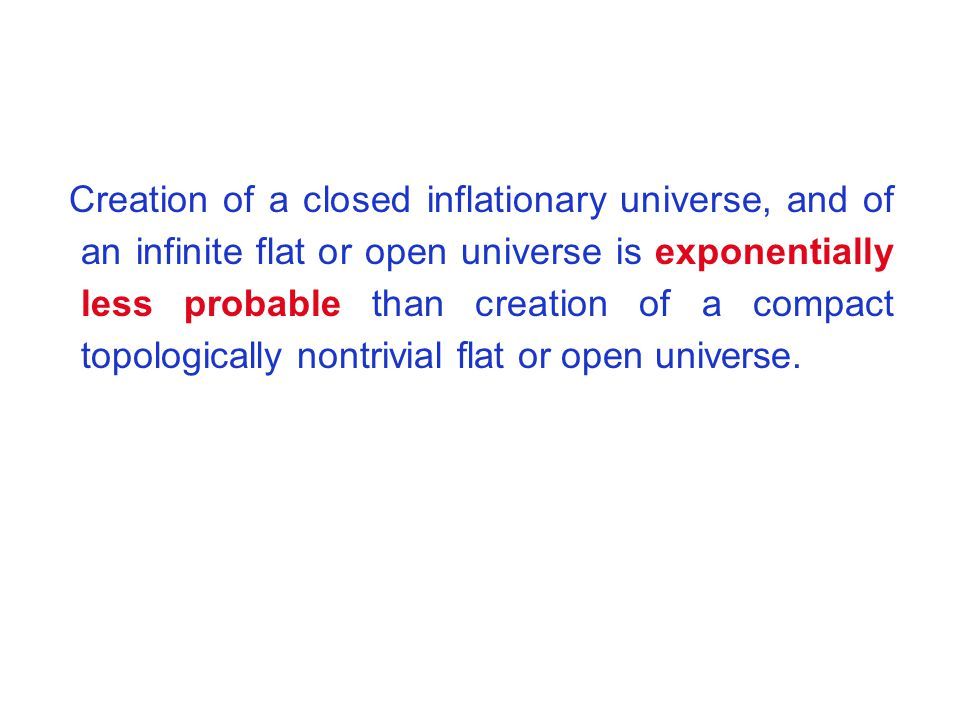 Creation of a closed inflationary universe, and of an infinite flat or open universe is exponentially less probable than creation of a compact topologically nontrivial flat or open universe.