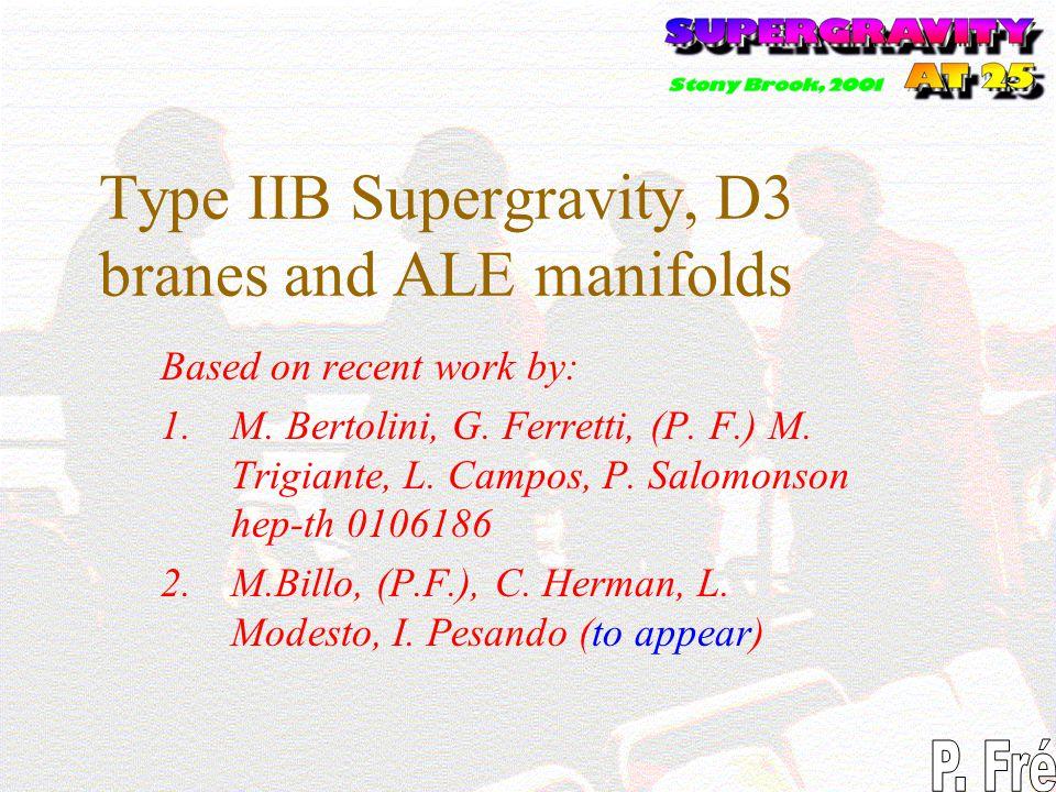 Type IIB Supergravity, D3 branes and ALE manifolds Based on recent work by: 1.M. Bertolini, G. Ferretti, (P. F.) M. Trigiante, L. Campos, P. Salomonso