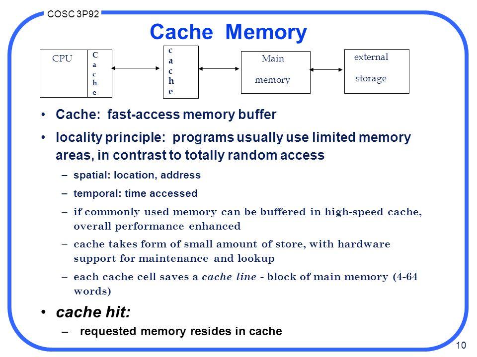 10 COSC 3P92 CPU cachecache Main memory external storage CacheCache Cache Memory Cache: fast-access memory buffer locality principle: programs usually