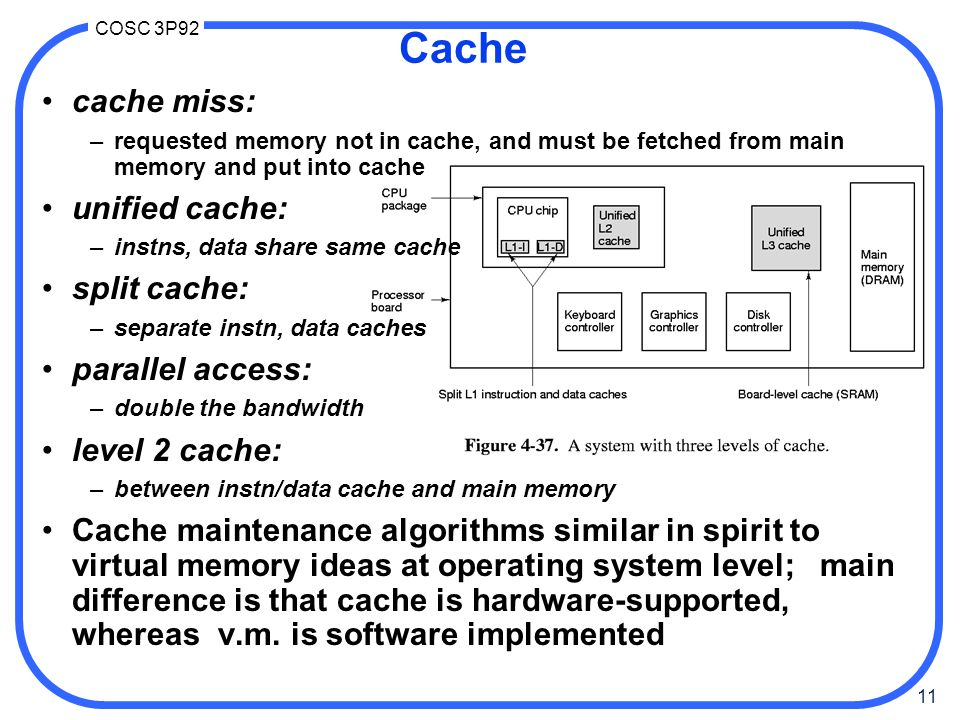11 COSC 3P92 cache miss: –requested memory not in cache, and must be fetched from main memory and put into cache unified cache: –instns, data share sa