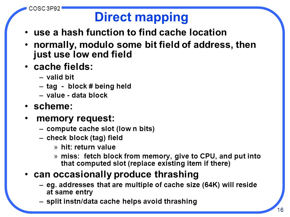 16 COSC 3P92 Direct mapping use a hash function to find cache location normally, modulo some bit field of address, then just use low end field cache f