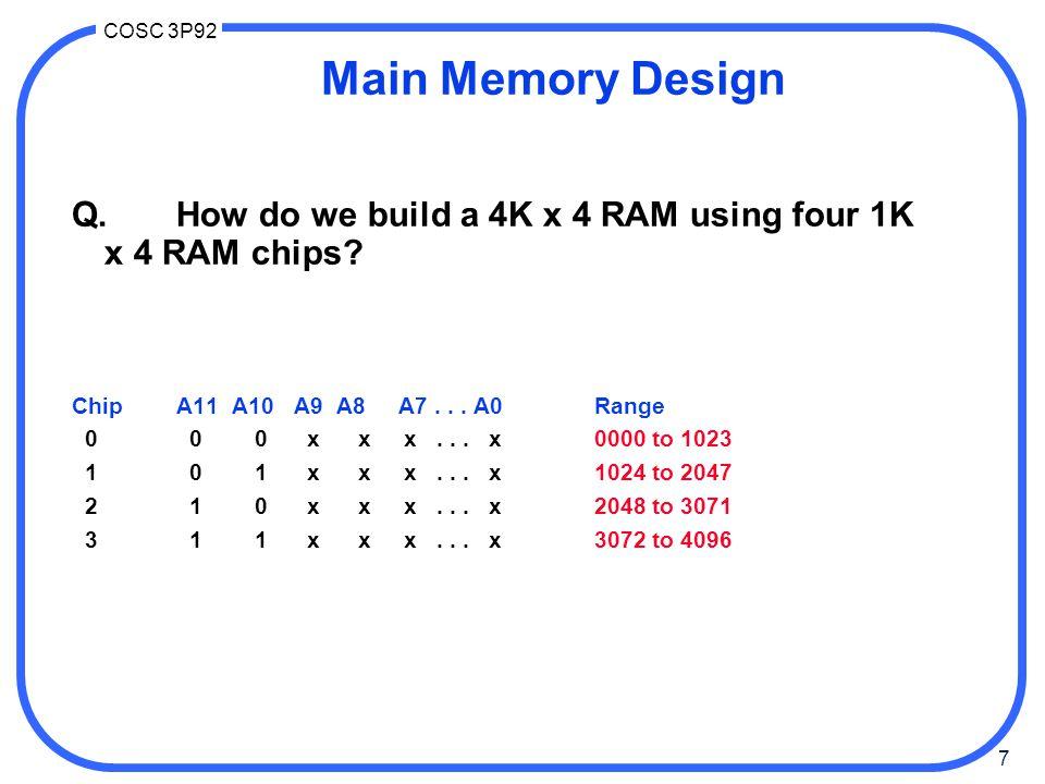 7 COSC 3P92 Main Memory Design Q.How do we build a 4K x 4 RAM using four 1K x 4 RAM chips? ChipA11 A10 A9 A8 A7... A0Range 0 0 0 x x x... x0000 to 102