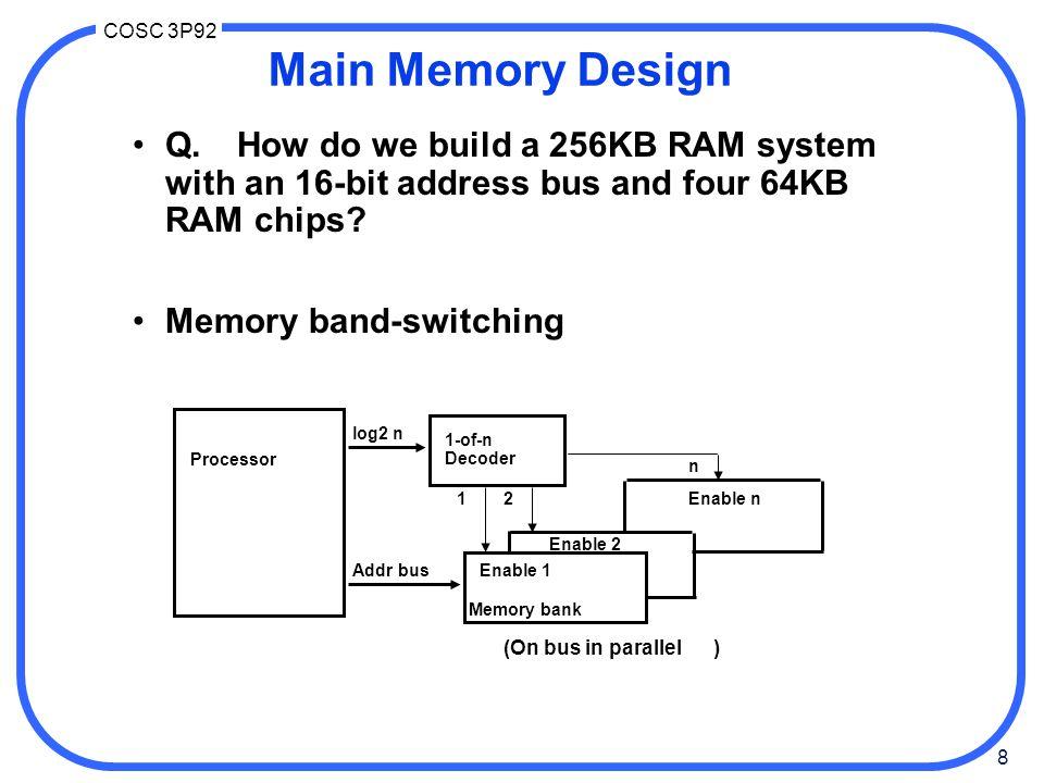 8 COSC 3P92 Processor log2 n 1-of-n Decoder Addr bus Memory bank Enable 1 Enable 2 Enable n12 n (On bus in parallel ) Main Memory Design Q.How do we b
