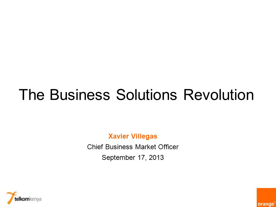 The Business Solutions Revolution Xavier Villegas Chief Business Market Officer September 17, 2013