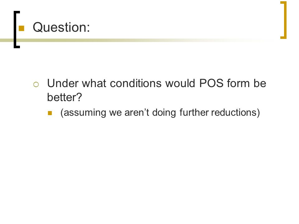 Question:  Under what conditions would POS form be better? (assuming we aren't doing further reductions)