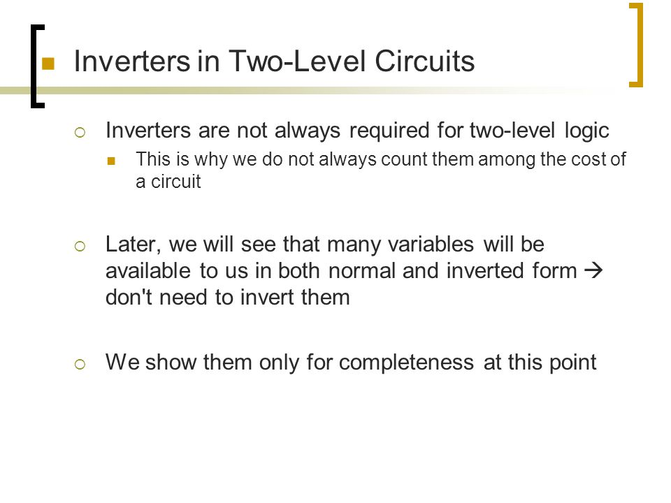 Inverters in Two-Level Circuits  Inverters are not always required for two-level logic This is why we do not always count them among the cost of a ci