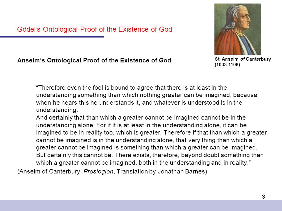 3 Anselm's Ontological Proof of the Existence of God Therefore even the fool is bound to agree that there is at least in the understanding something than which nothing greater can be imagined, because when he hears this he understands it, and whatever is understood is in the understanding.