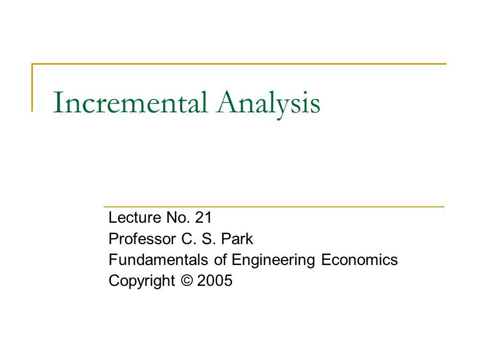 Incremental Analysis Lecture No. 21 Professor C. S. Park Fundamentals of Engineering Economics Copyright © 2005