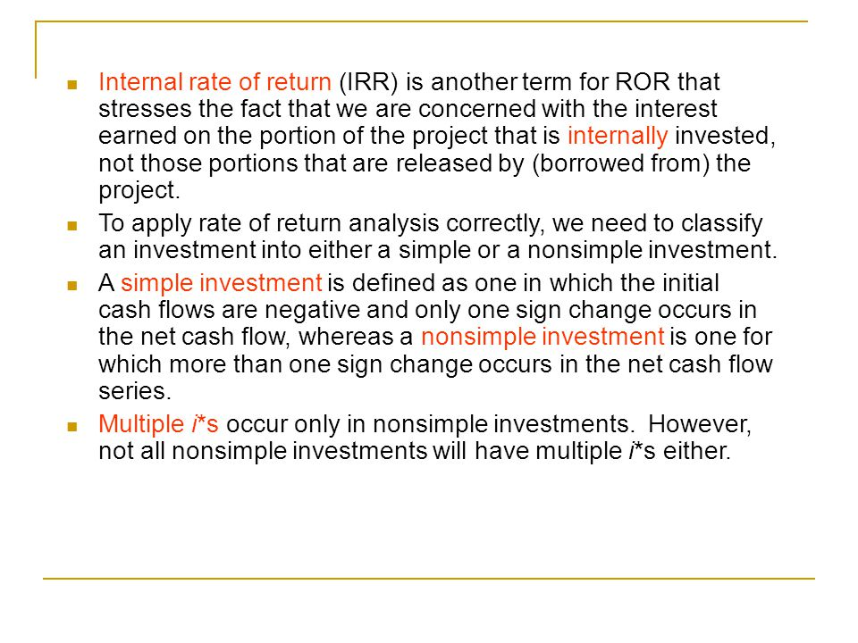 Internal rate of return (IRR) is another term for ROR that stresses the fact that we are concerned with the interest earned on the portion of the proj