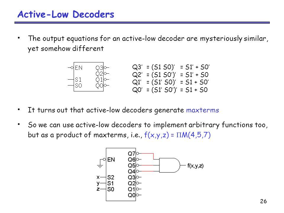 26 Active-Low Decoders The output equations for an active-low decoder are mysteriously similar, yet somehow different It turns out that active-low decoders generate maxterms So we can use active-low decoders to implement arbitrary functions too, but as a product of maxterms, i.e., f(x,y,z) =  M(4,5,7) Q3'= (S1 S0)'= S1' + S0' Q2'= (S1 S0')'= S1' + S0 Q1'= (S1' S0)'= S1 + S0' Q0'= (S1' S0')'= S1 + S0