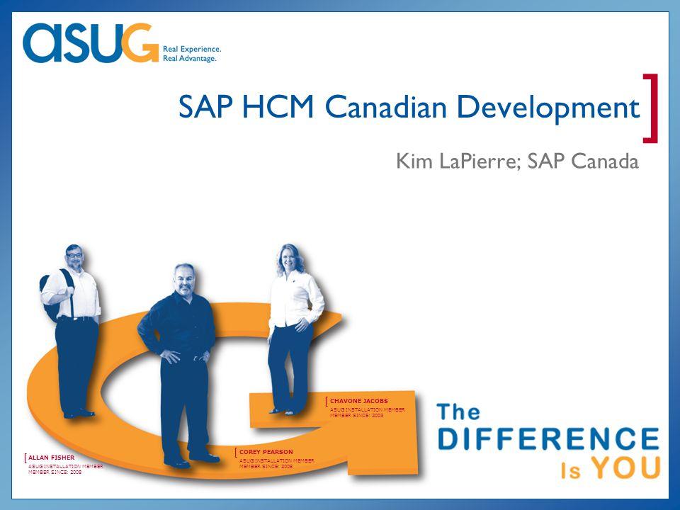 ] COREY PEARSON [ ASUG INSTALLATION MEMBER MEMBER SINCE: 2008 CHAVONE JACOBS [ ASUG INSTALLATION MEMBER MEMBER SINCE: 2003 ALLAN FISHER [ ASUG INSTALLATION MEMBER MEMBER SINCE: 2008 SAP HCM Canadian Development Kim LaPierre; SAP Canada