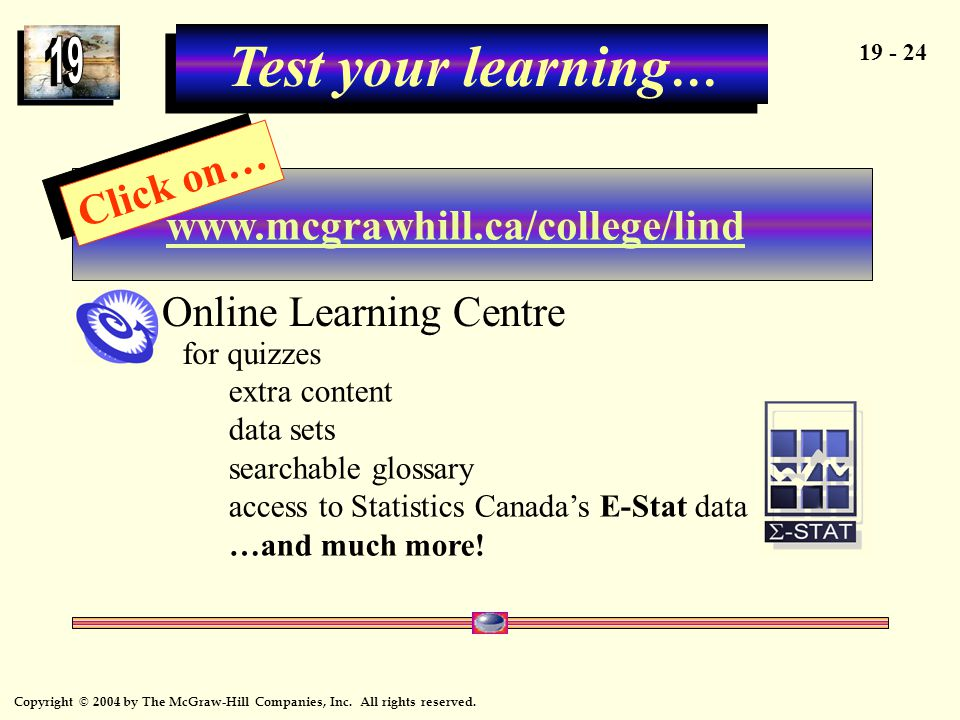 Copyright © 2004 by The McGraw-Hill Companies, Inc. All rights reserved. 19 - 24 Test your learning … www.mcgrawhill.ca/college/lind Click on… Online