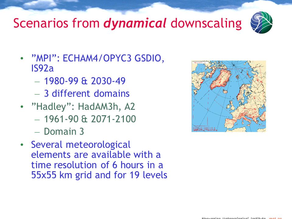 Norwegian Meteorological Institute met.no Scenarios from dynamical downscaling MPI : ECHAM4/OPYC3 GSDIO, IS92a – 1980-99 & 2030-49 – 3 different domains Hadley : HadAM3h, A2 – 1961-90 & 2071-2100 – Domain 3 Several meteorological elements are available with a time resolution of 6 hours in a 55x55 km grid and for 19 levels