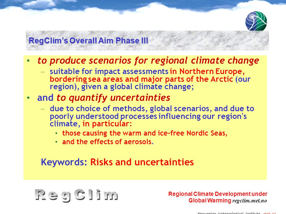 Norwegian Meteorological Institute met.no Regional Climate Development under Global Warming regclim.met.no RegClim's Overall Aim Phase III to produce scenarios for regional climate change – suitable for impact assessments in Northern Europe, bordering sea areas and major parts of the Arctic (our region), given a global climate change; and to quantify uncertainties – due to choice of methods, global scenarios, and due to poorly understood processes influencing our region s climate, in particular: those causing the warm and ice-free Nordic Seas, and the effects of aerosols.