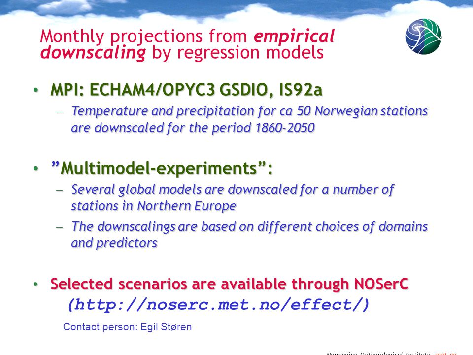 Norwegian Meteorological Institute met.no Monthly projections from empirical downscaling by regression models MPI: ECHAM4/OPYC3 GSDIO, IS92a MPI: ECHAM4/OPYC3 GSDIO, IS92a – Temperature and precipitation for ca 50 Norwegian stations are downscaled for the period 1860-2050 Multimodel-experiments : Multimodel-experiments : – Several global models are downscaled for a number of stations in Northern Europe – The downscalings are based on different choices of domains and predictors Selected scenarios are available through NOSerC Selected scenarios are available through NOSerC (http://noserc.met.no/effect/) Contact person: Egil Støren