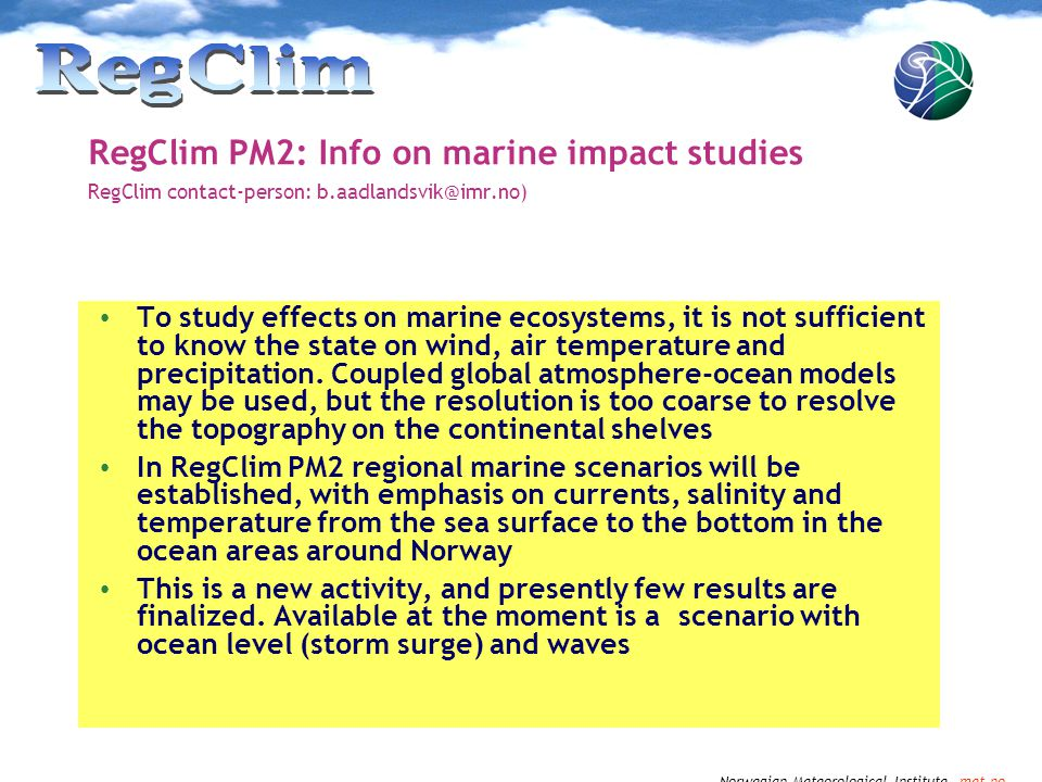 Norwegian Meteorological Institute met.no RegClim PM2: Info on marine impact studies RegClim contact-person: b.aadlandsvik@imr.no) To study effects on marine ecosystems, it is not sufficient to know the state on wind, air temperature and precipitation.