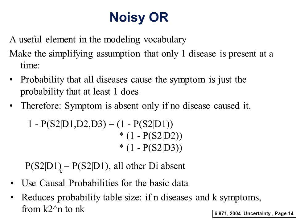 6.871, 2004 -Uncertainty, Page 13 D1 D2 D3 S1 S2 S3 S4 Bipartite Graphs Multiple Symptoms, multiple diseases Diseases are probabilistically independen