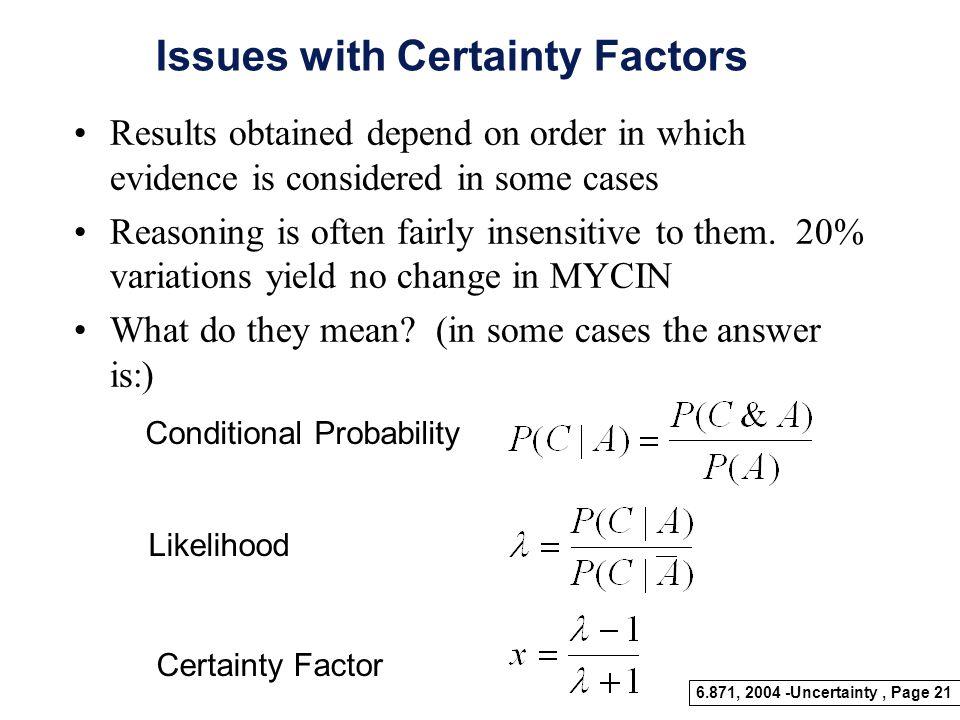 6.871, 2004 -Uncertainty, Page 20 Certainty Factors Rules –If A, then C (x) –If B, then C (x) –If C, then D(x) A B DC x y z CF(C) = x+y -xy x,y>0 x+y