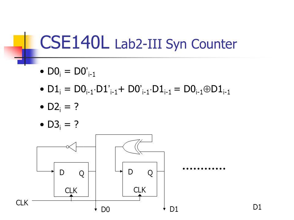 CSE140L Lab2-III Syn Counter CLK D Q D0 D Q CLK D1 D0 i = D0 ' i-1 D1 i = D0 i-1  D1 ' i-1 + D0 ' i-1  D1 i-1 = D0 i-1  D1 i-1 D2 i = .