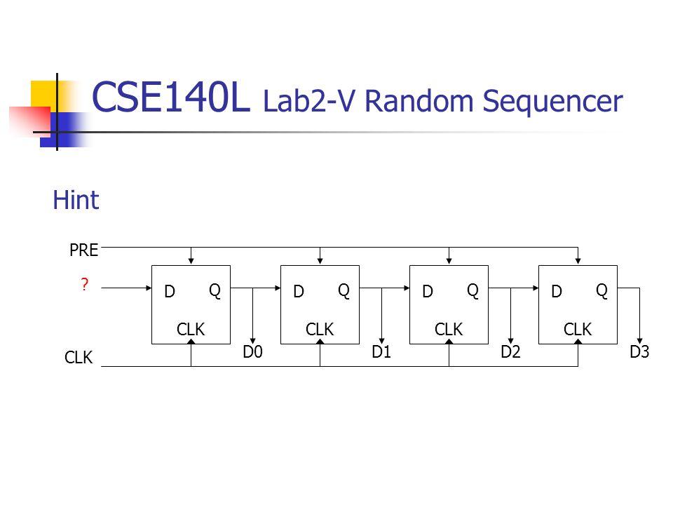 CSE140L Lab2-V Random Sequencer CLK D Q ? D0 D Q CLK D1 D Q CLK D2 D Q CLK D3 PRE Hint