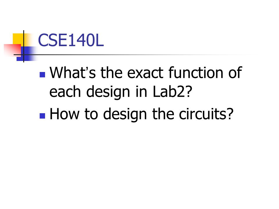 CSE140L What ' s the exact function of each design in Lab2 How to design the circuits