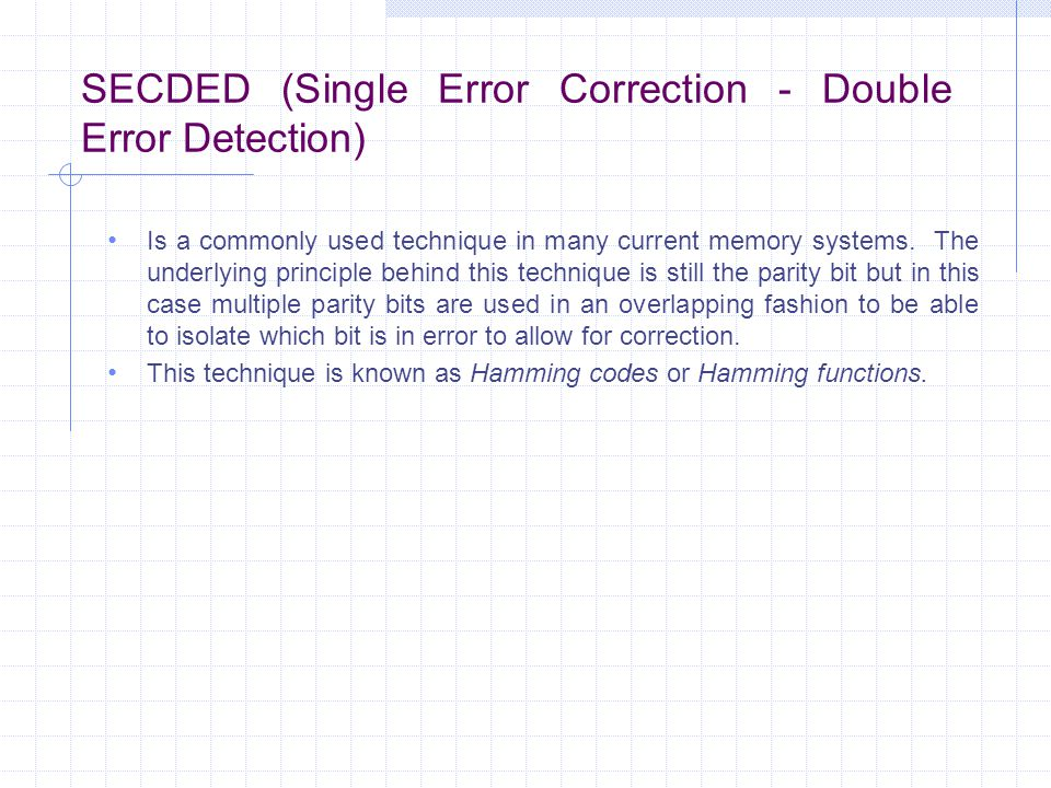 SECDED (Single Error Correction - Double Error Detection) Is a commonly used technique in many current memory systems.