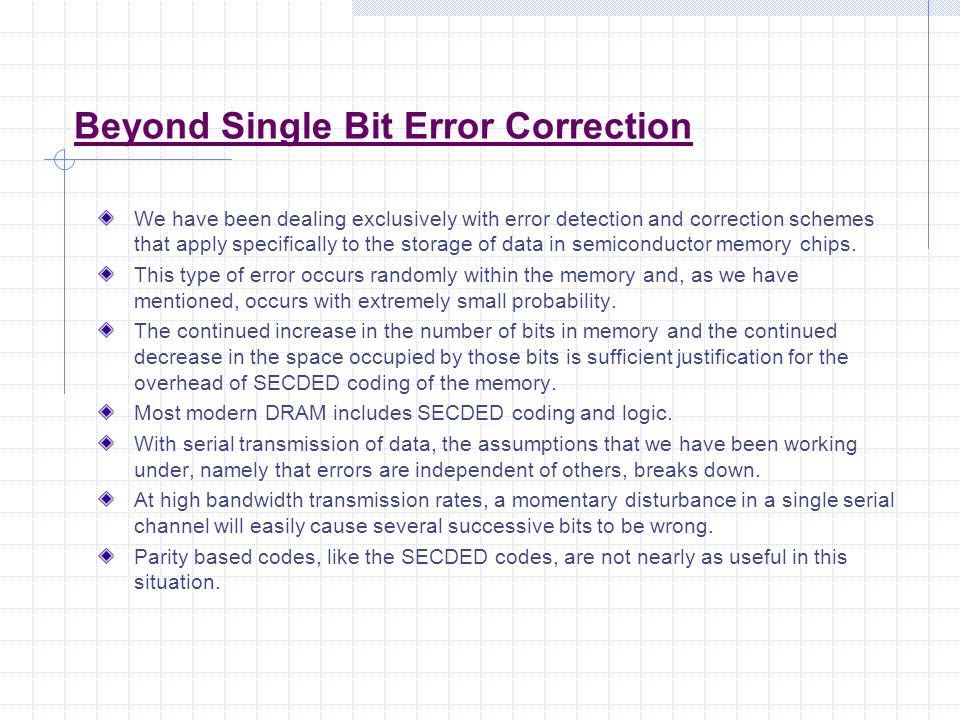 Beyond Single Bit Error Correction We have been dealing exclusively with error detection and correction schemes that apply specifically to the storage