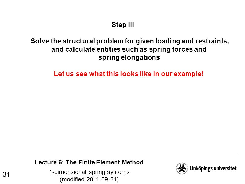 Lecture 6; The Finite Element Method 1-dimensional spring systems (modified 2011-09-21) 31 Step III Solve the structural problem for given loading and